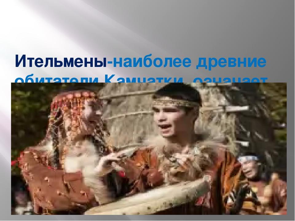 Ительмены-наиболее древние обитатели Камчатки, означает «живущие здесь».