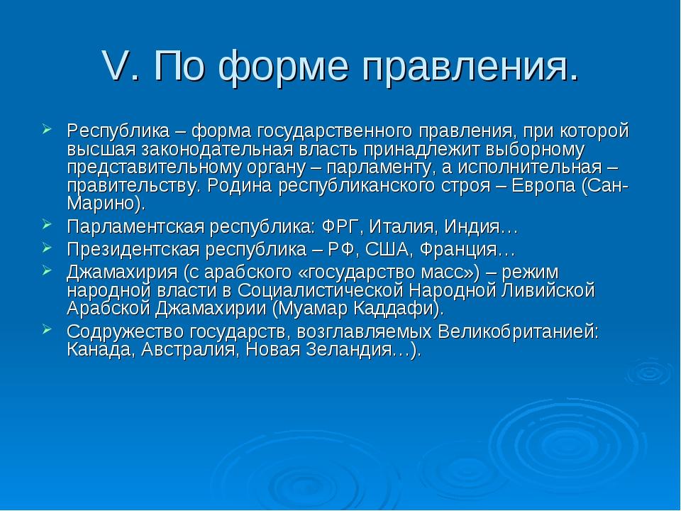 V. По форме правления. Республика – форма государственного правления, при кот...