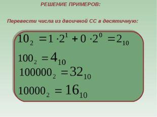 РЕШЕНИЕ ПРИМЕРОВ: Перевести числа из двоичной СС в десятичную: