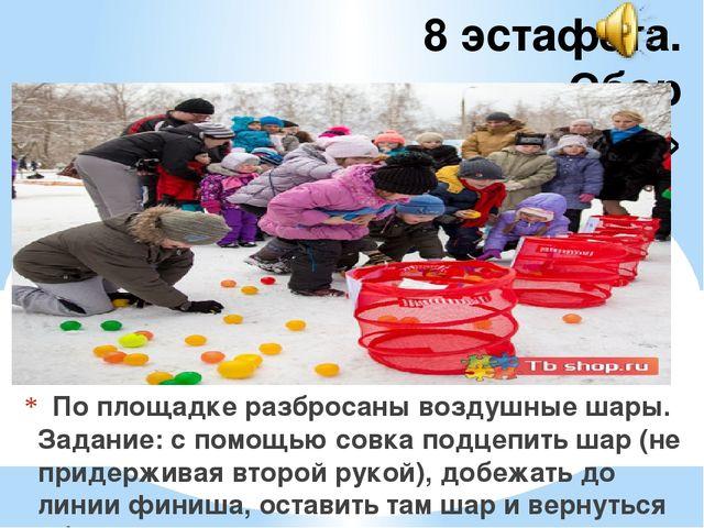 8 эстафета. «Сбор мусора»  По площадке разбросаны воздушные шары. Задание:...