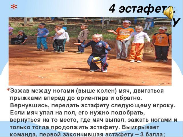 4 эстафета. КЕНГУРУ Зажав между ногами (выше колен) мяч, двигаться прыжками...