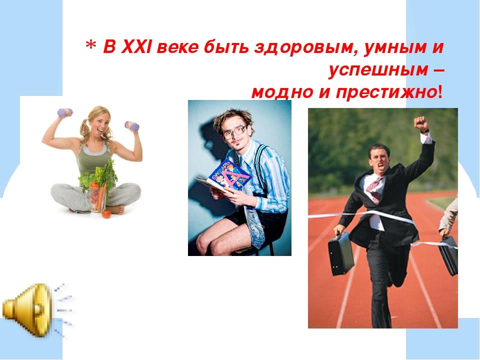 В XXI веке быть здоровым, умным и успешным – модно и престижно!