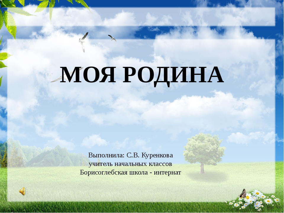 МОЯ РОДИНА Выполнила: С.В. Куренкова учитель начальных классов Борисоглебска...