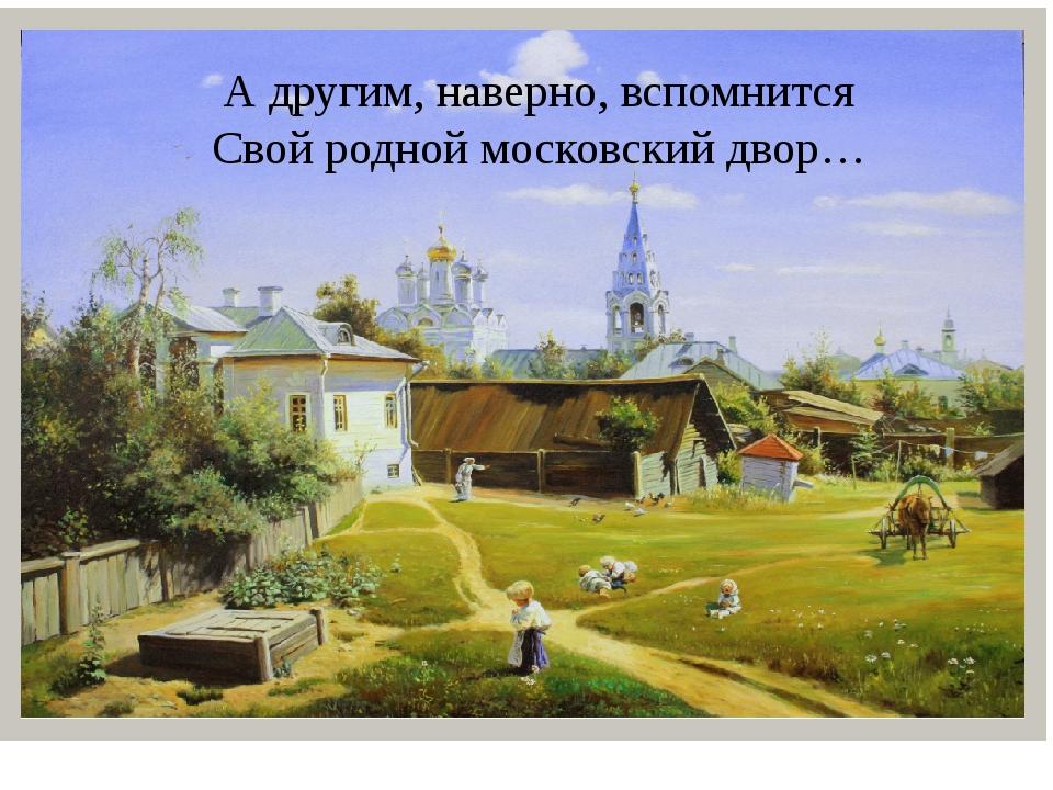 А другим, наверно, вспомнится Свой родной московский двор…