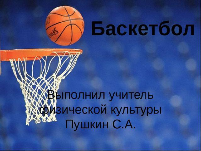 Баскетбол Выполнил учитель физической культуры Пушкин С.А.