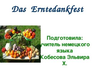 Das Erntedankfest Подготовила: учитель немецкого языка Кобесова Эльвира Х.