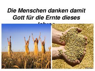 Die Menschen danken damit Gott für die Ernte dieses Jahres.