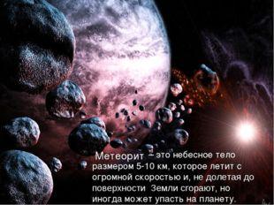 – это небесное тело размером 5-10 км, которое летит с огромной скоростью и,