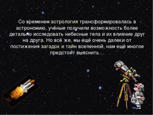 Со временемастрология трансформировалась в астрономию, учёные получили возмо