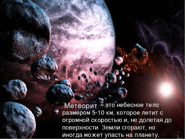 – это небесное тело размером 5-10 км, которое летит с огромной скоростью и,...