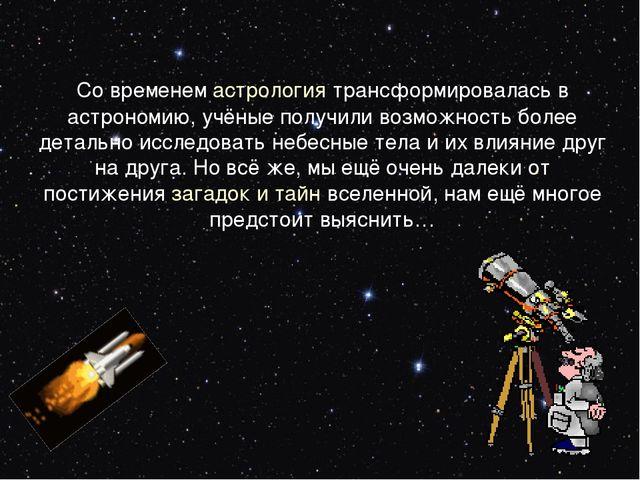 Со временемастрология трансформировалась в астрономию, учёные получили возмо...