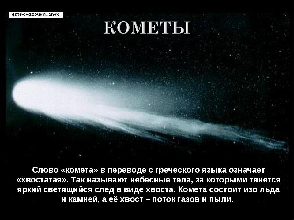 Слово «комета» в переводе с греческого языка означает «хвостатая». Так называ...