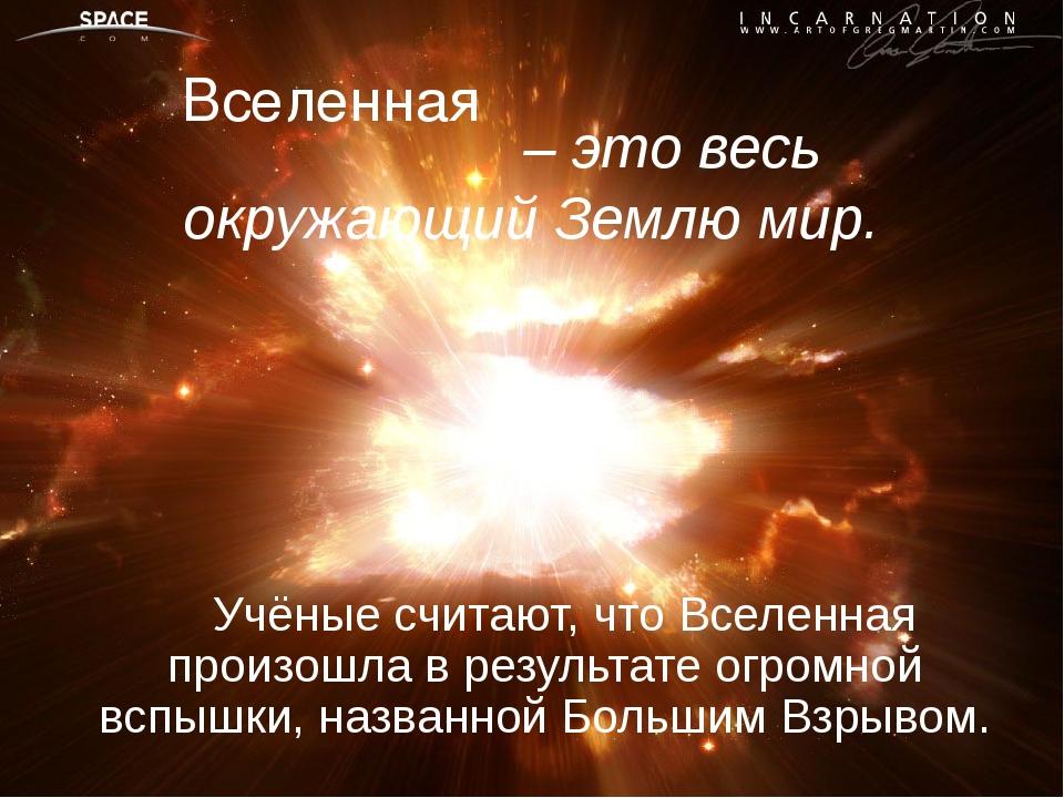 – это весь окружающий Землю мир. Учёные считают, что Вселенная произошла в р...