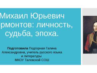 Михаил Юрьевич Лермонтов: личность, судьба, эпоха. Подготовила Подгорная Гали