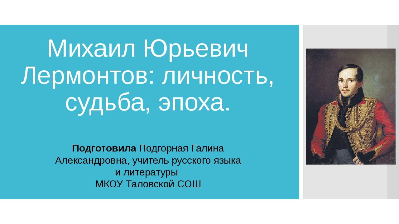 Михаил Юрьевич Лермонтов: личность, судьба, эпоха. Подготовила Подгорная Гали...
