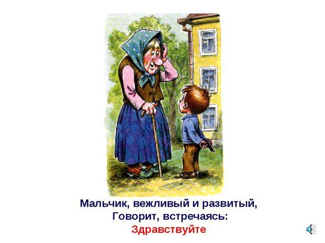 Мальчик, вежливый и развитый, Говорит, встречаясь: Здравствуйте