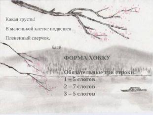ФОРМА ХОККУ Обязательные три строки: 1 – 5 слогов 2 – 7 слогов 3 – 5 слогов К