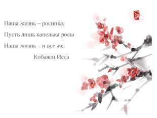 Наша жизнь – росинка, Пусть лишь капелька росы Наша жизнь – и все же.  Кобая