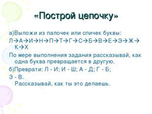 «Построй цепочку»  а)Выложи из палочек или спичек буквы: ЛАИНПТГСБВ