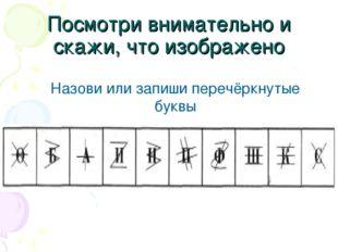 Посмотри внимательно и скажи, что изображено Назови или запиши перечёркнутые