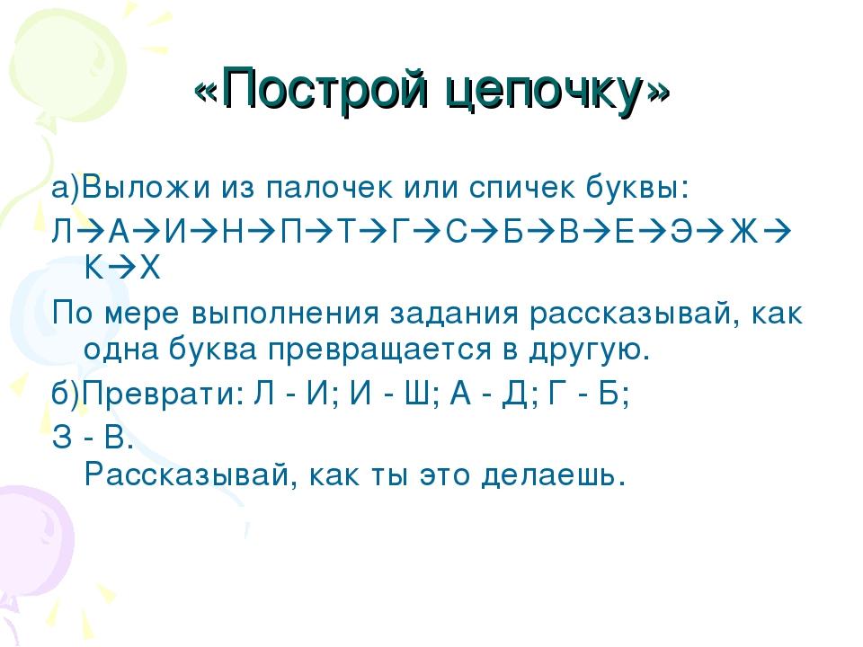 «Построй цепочку»  а)Выложи из палочек или спичек буквы: ЛАИНПТГСБВ...