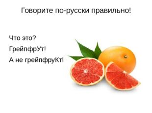 Говорите по-русски правильно! Что это? ГрейпфрУт! А не грейпфруКт!