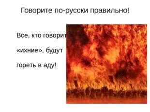 Говорите по-русски правильно! Все, кто говорит «ихние», будут гореть в аду!