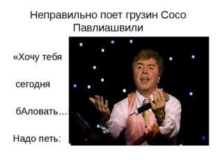 Неправильно поет грузин Сосо Павлиашвили «Хочу тебя сегодня бАловать…» Надо п