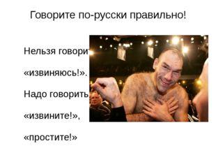 Говорите по-русски правильно! Нельзя говорить «извиняюсь!». Надо говорить «из