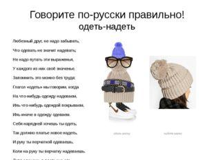 Говорите по-русски правильно! одеть-надеть Любезный друг, не надо забывать, Ч