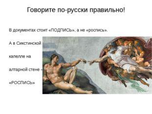 Говорите по-русски правильно! В документах стоит «ПОДПИСЬ», а не «роспись». А