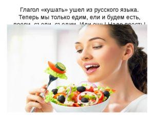 Глагол «кушать» ушел из русского языка. Теперь мы только едим, ели и будем ес