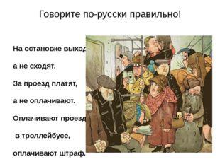 Говорите по-русски правильно! На остановке выходят, а не сходят. За проезд пл
