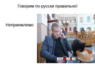 Говорим по-русски правильно! Неприемлемо