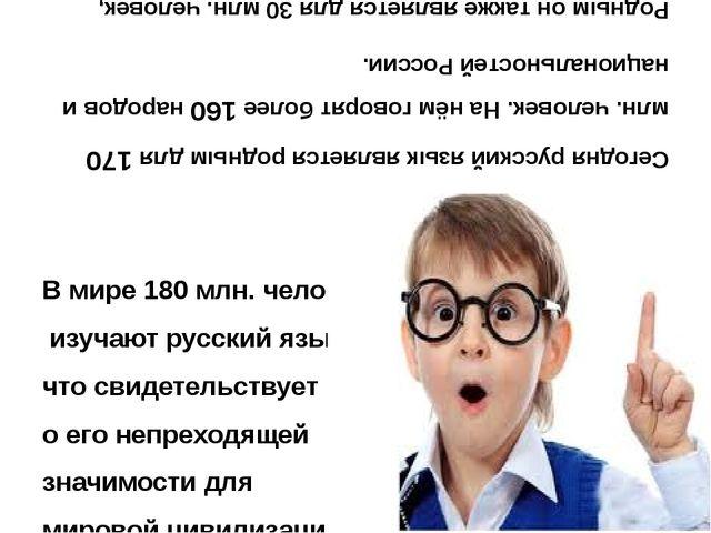 В мире 180 млн. человек изучают русский язык, что свидетельствует о его непр...