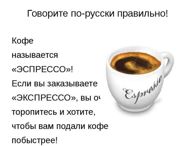 Говорите по-русски правильно! Кофе называется «ЭСПРЕССО»! Если вы заказываете...