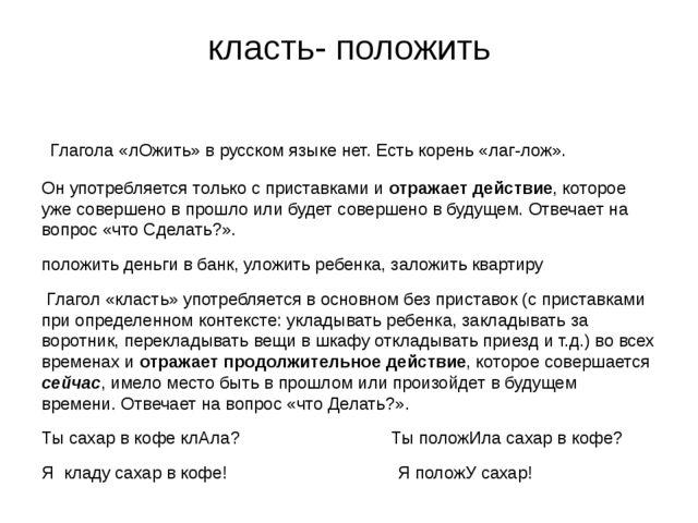 класть- положить Глагола «лОжить» в русском языке нет. Есть корень «лаг-лож»....