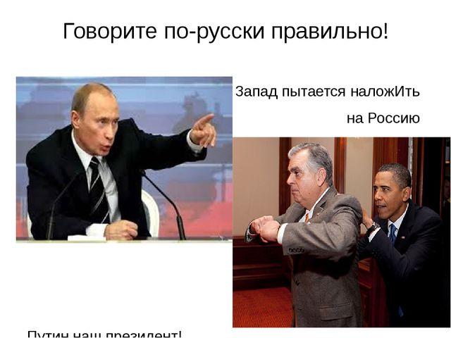 Говорите по-русски правильно! Запад пытается наложИть на Россию санкции, а мы...