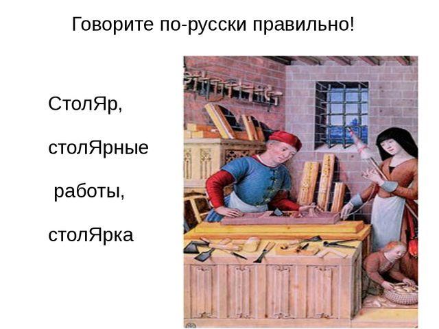 Говорите по-русски правильно! СтолЯр, столЯрные работы, столЯрка