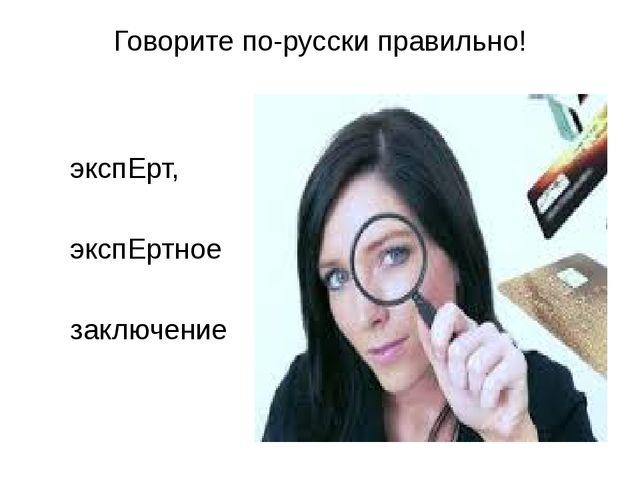 Говорите по-русски правильно! экспЕрт, экспЕртное заключение