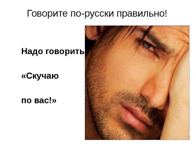 Говорите по-русски правильно! Надо говорить: «Скучаю по вас!»