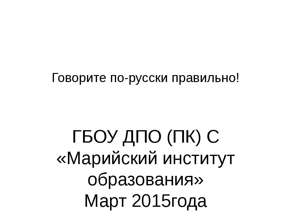 Говорите по-русски правильно! ГБОУ ДПО (ПК) С «Марийский институт образования...