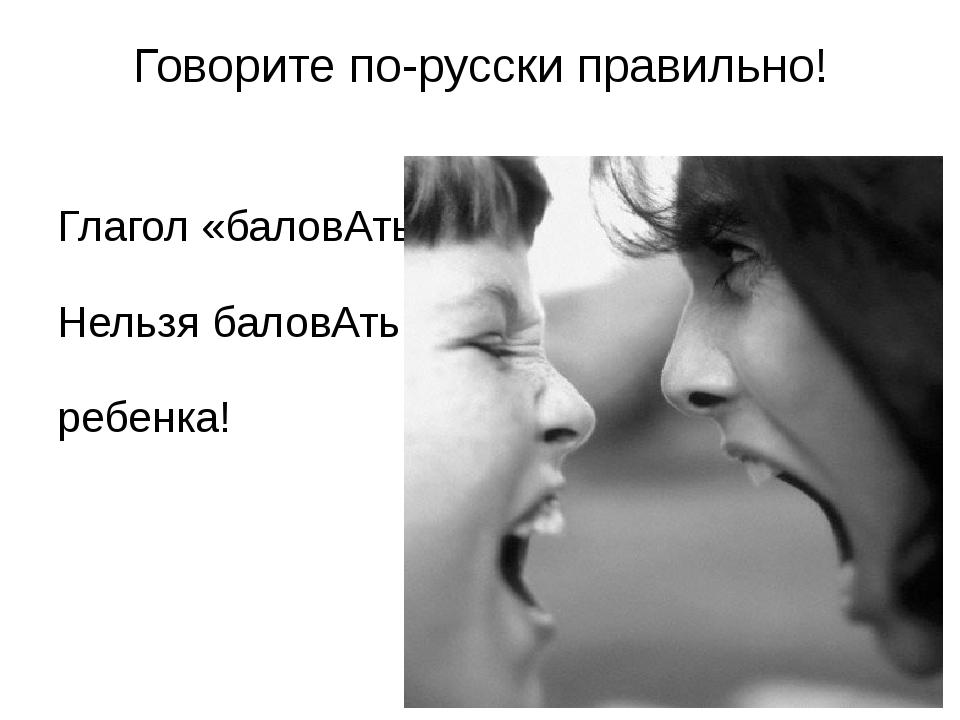 Говорите по-русски правильно! Глагол «баловАть» Нельзя баловАть ребенка!