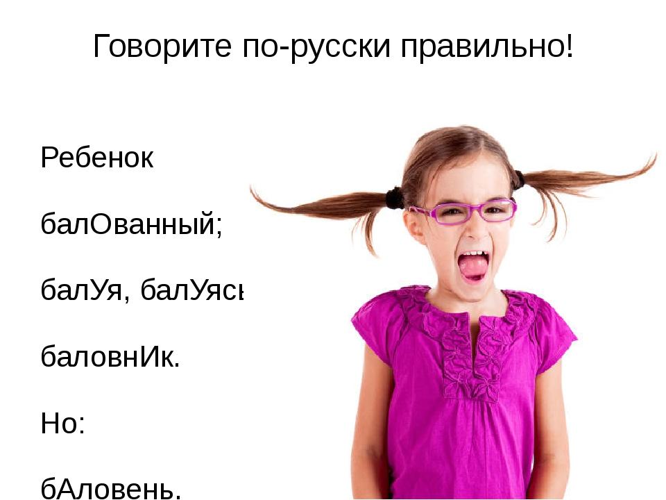 Говорите по-русски правильно! Ребенок балОванный; балУя, балУясь; баловнИк. Н...