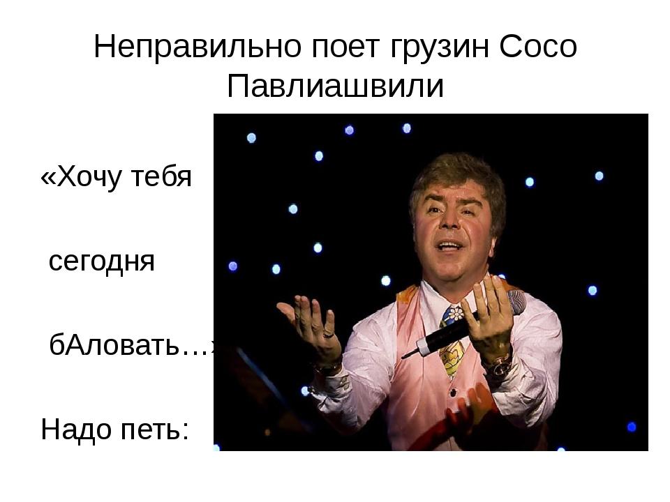Неправильно поет грузин Сосо Павлиашвили «Хочу тебя сегодня бАловать…» Надо п...