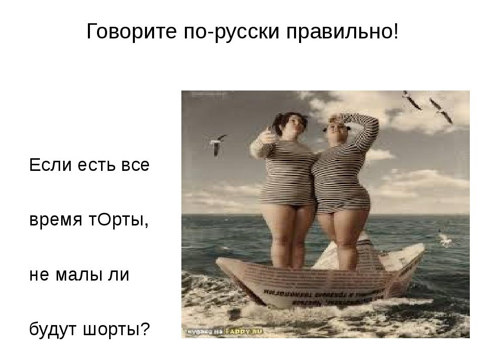 Говорите по-русски правильно! Если есть все время тОрты, не малы ли будут шор...