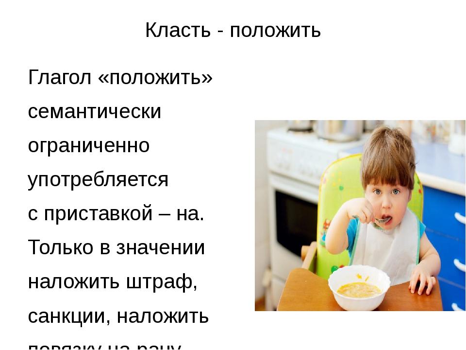 Класть - положить Глагол «положить» семантически ограниченно употребляется с...