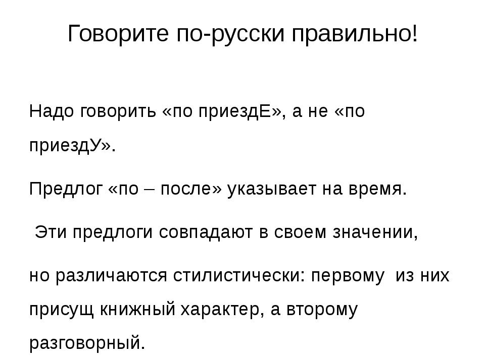 Говорите по-русски правильно! Надо говорить «по приездЕ», а не «по приездУ»....
