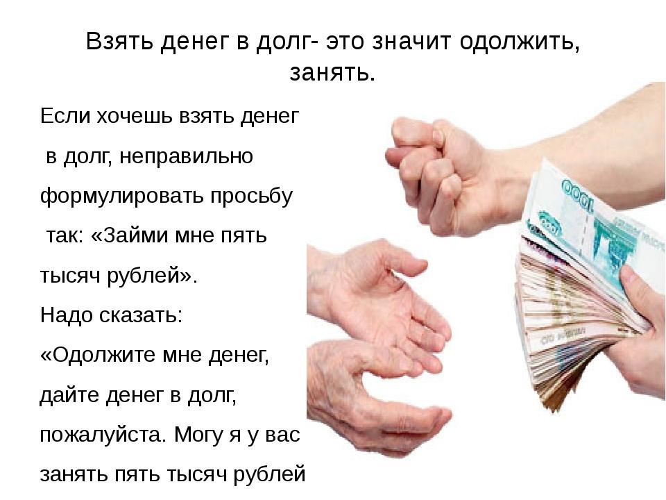 Взять денег в долг- это значит одолжить, занять. Если хочешь взять денег в до...