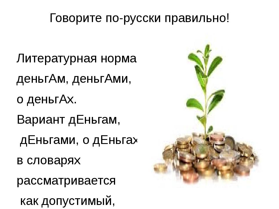 Говорите по-русски правильно! Литературная норма: деньгАм, деньгАми, о деньгА...